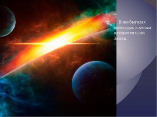 В необъятных просторах космоса вращается наша Земля.