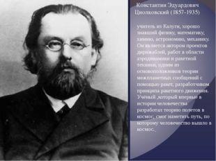 Константин Эдуардович Циолковский (1857-1935) учитель из Калуги, хорошо знавш