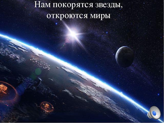 Нам покорятся звезды, откроются миры Нам покорятся звезды, откроются миры