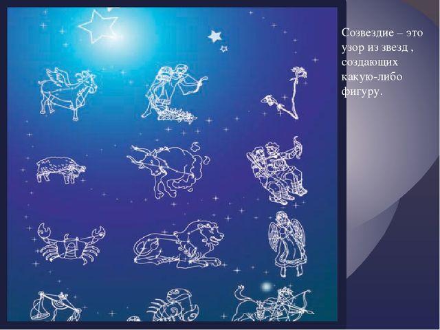 Созвездие – это узор из звезд , создающих какую-либо фигуру. {