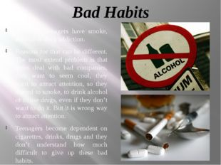 Bad Habits A lot of teenagers have smoke, alcohol or drug addiction. Reasons