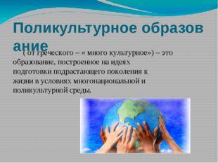 Поликультурноеобразование ( от греческого – «много культурное») –этообраз