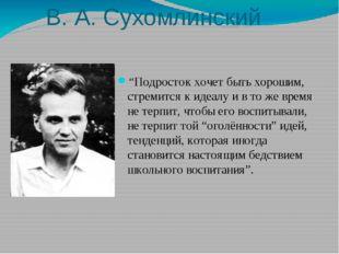 """В. А. Сухомлинский """"Подросток хочет быть хорошим, стремится к идеалу и в то ж"""