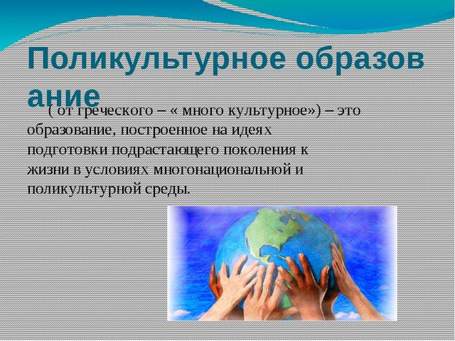 Поликультурноеобразование ( от греческого – «много культурное») –этообраз...