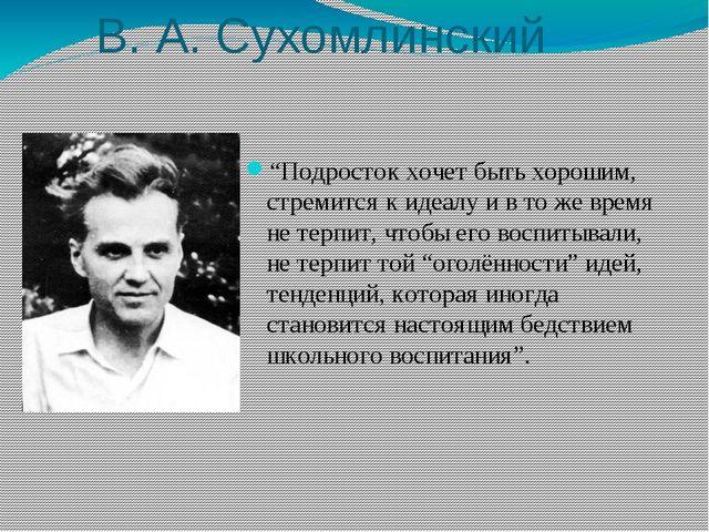 """В. А. Сухомлинский """"Подросток хочет быть хорошим, стремится к идеалу и в то ж..."""