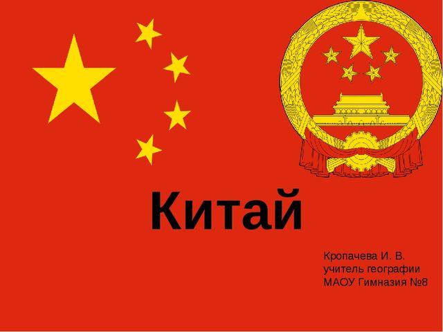 Китай Кропачева И. В. учитель географии МАОУ Гимназия №8
