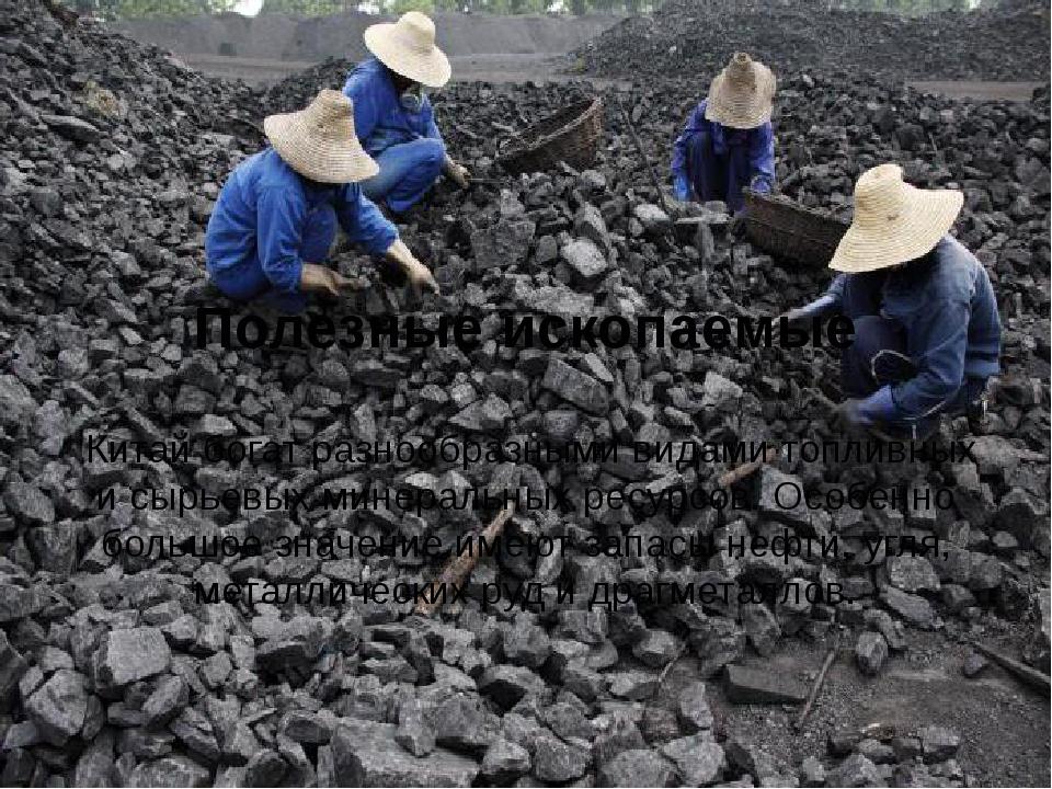 Полезные ископаемые Китай богат разнообразными видами топливных и сырьевых м...