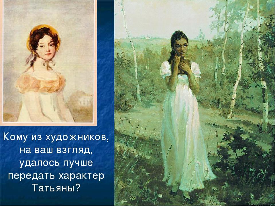 Кому из художников, на ваш взгляд, удалось лучше передать характер Татьяны?