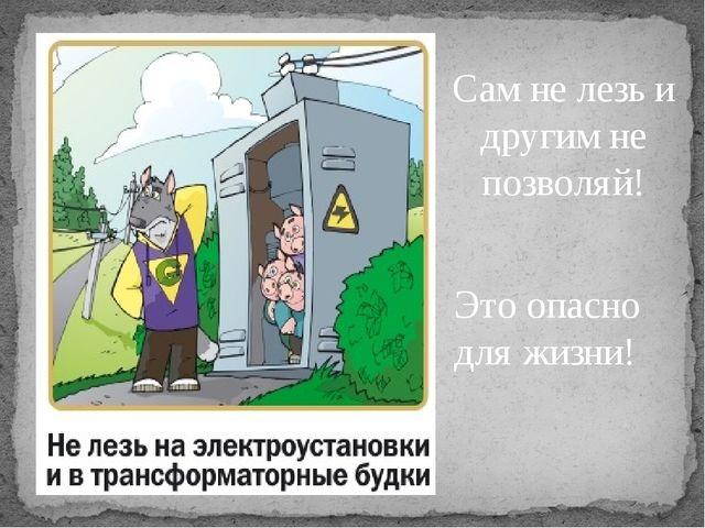 Сам не лезь и другим не позволяй! Это опасно для жизни! Это опасно для жизни!