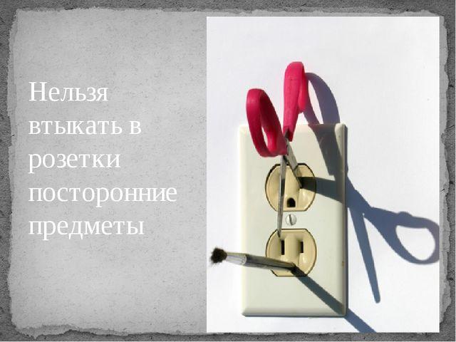 Нельзя втыкать в розетки посторонние предметы Нельзя втыкать в розетки постор...
