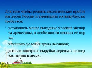 Для того чтобы решить экологические проблемы лесов России и уменьшить их выру