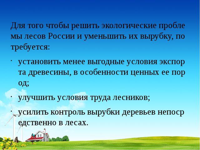 Для того чтобы решить экологические проблемы лесов России и уменьшить их выру...
