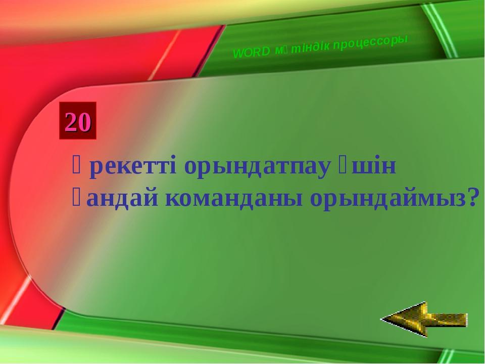 WORD мәтіндік процессоры 20 Әрекетті орындатпау үшін қандай команданы орындай...