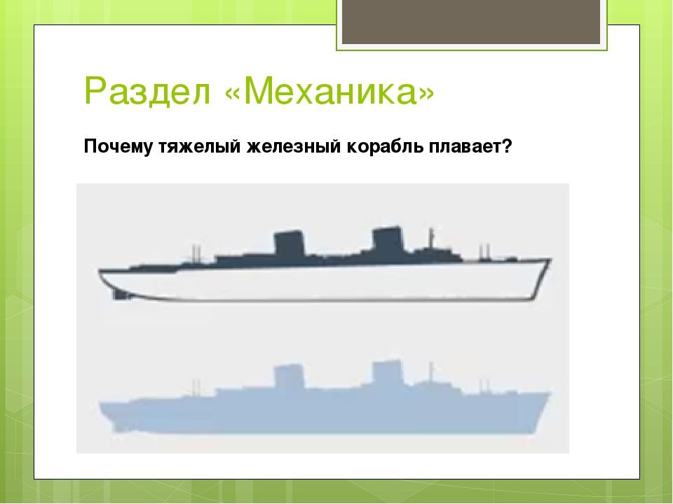Раздел «Механика» Почему тяжелый железный корабль плавает?