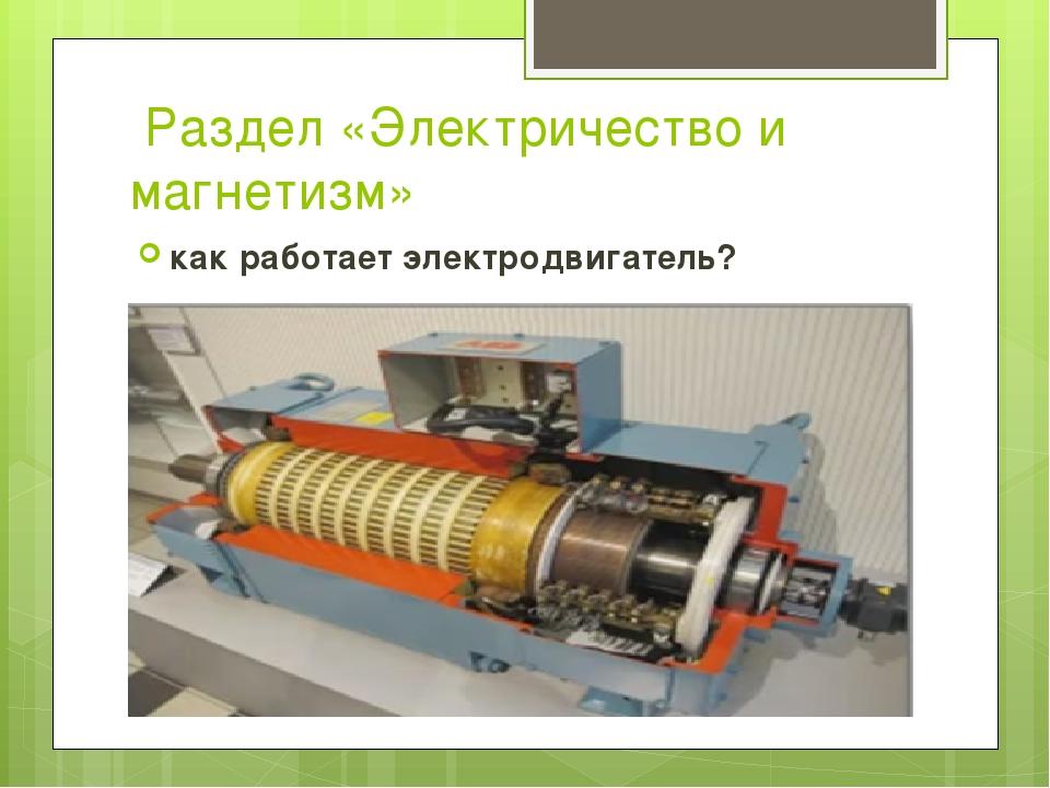 Раздел «Электричество и магнетизм» как работает электродвигатель?