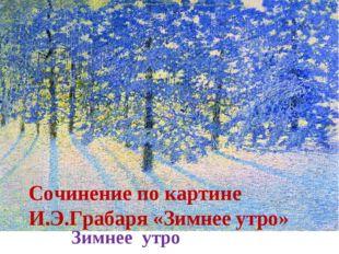 Зимнее утро Сочинение по картине И.Э.Грабаря «Зимнее утро»