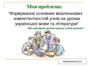 """Моя проблема: """"Формування основних мовленнєвих компетентностей учнів на урока"""