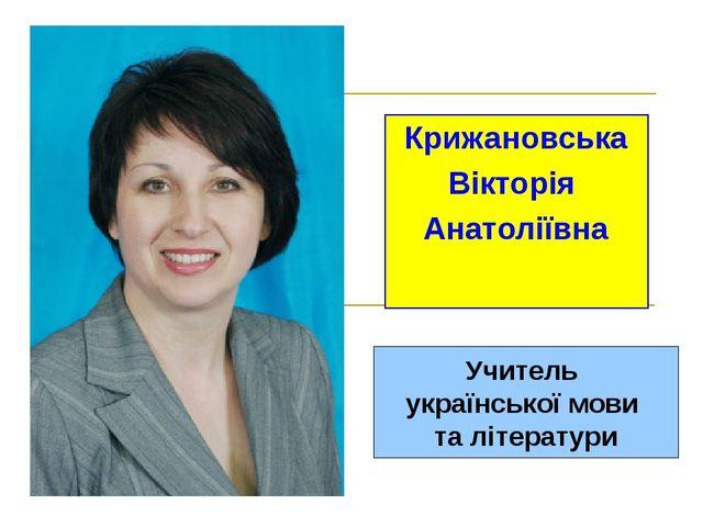 Крижановська Вікторія Анатоліївна Учитель української мови та літератури