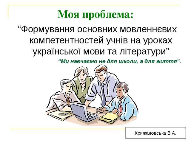 """Моя проблема: """"Формування основних мовленнєвих компетентностей учнів на урока..."""