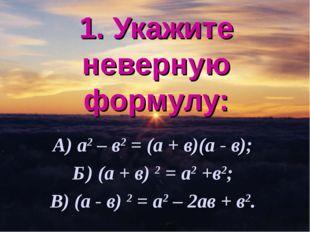 1. Укажите неверную формулу: А) а2 – в2 = (а + в)(а - в); Б) (а + в) 2 = а2 +