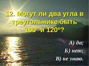 12. Могут ли два угла в треугольнике быть 100º и 120º? А) да; Б) нет; В) не з