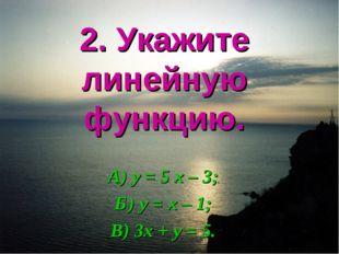 2. Укажите линейную функцию. А) у = 5 х – 3; Б) у = х – 1; В) 3х + у = 5.