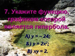 7. Укажите функцию, графиком которой является гипербола. А) у = – 24; Б) у =