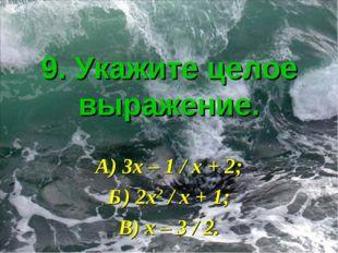 9. Укажите целое выражение. А) 3х – 1 / х + 2; Б) 2х2 / х + 1; В) х – 3 / 2.