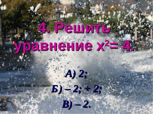 4. Решить уравнение х2= 4. А) 2; Б) – 2; + 2; В) – 2.