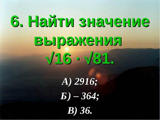 6. Найти значение выражения √16 ∙ √81. А) 2916; Б) – 364; В) 36.