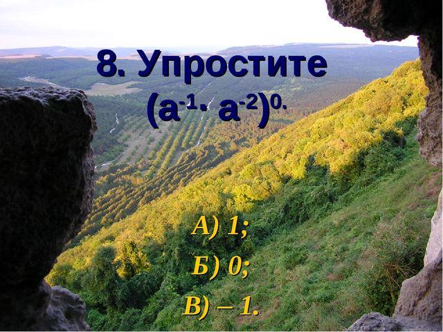 8. Упростите (а-1∙ а-2)0. А) 1; Б) 0; В) – 1.