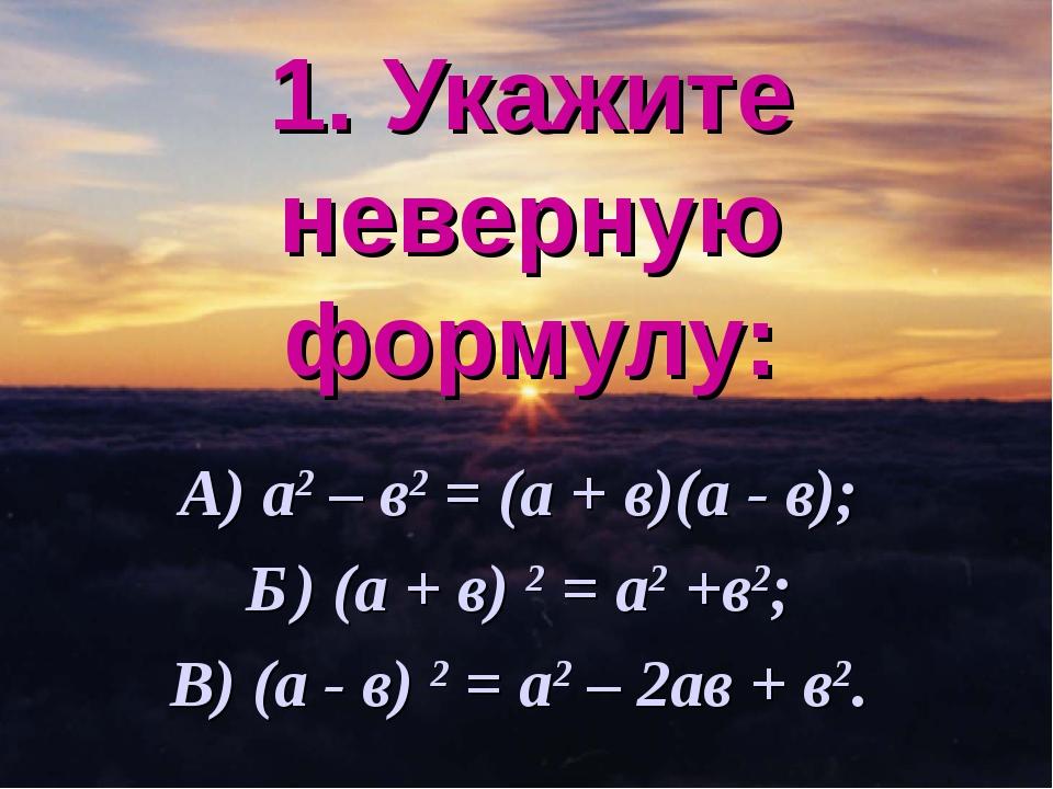 1. Укажите неверную формулу: А) а2 – в2 = (а + в)(а - в); Б) (а + в) 2 = а2 +...