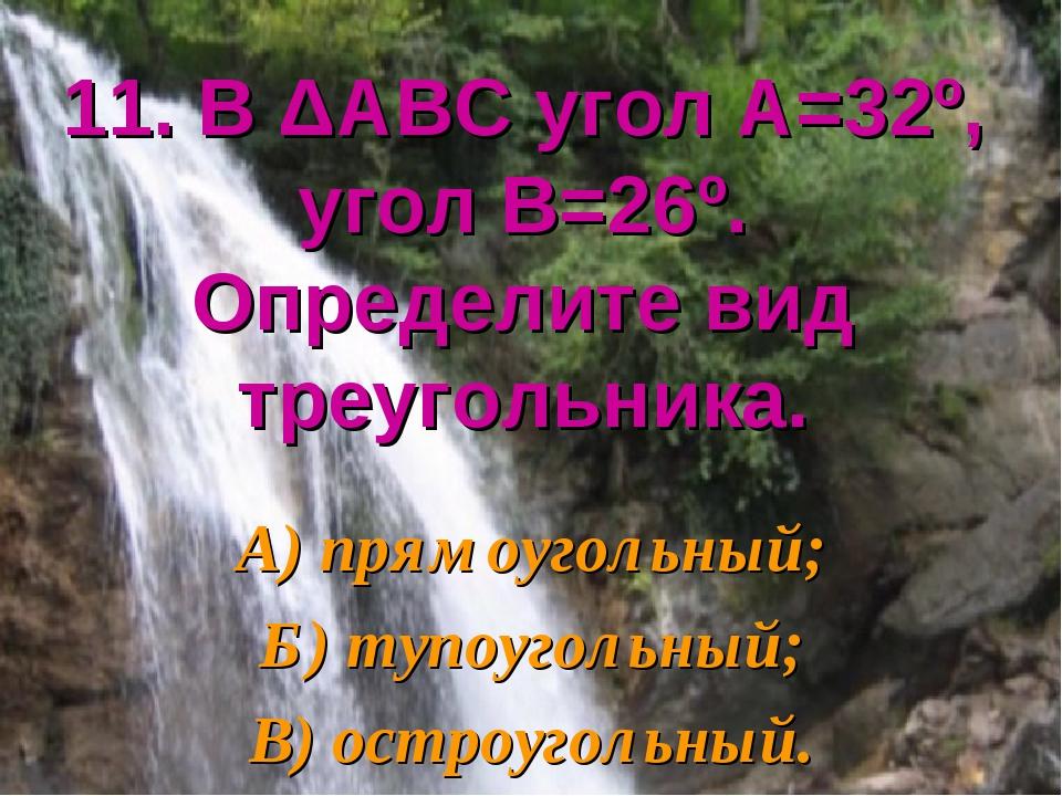 11. В ΔАВС угол А=32º, угол В=26º. Определите вид треугольника. А) прямоуголь...