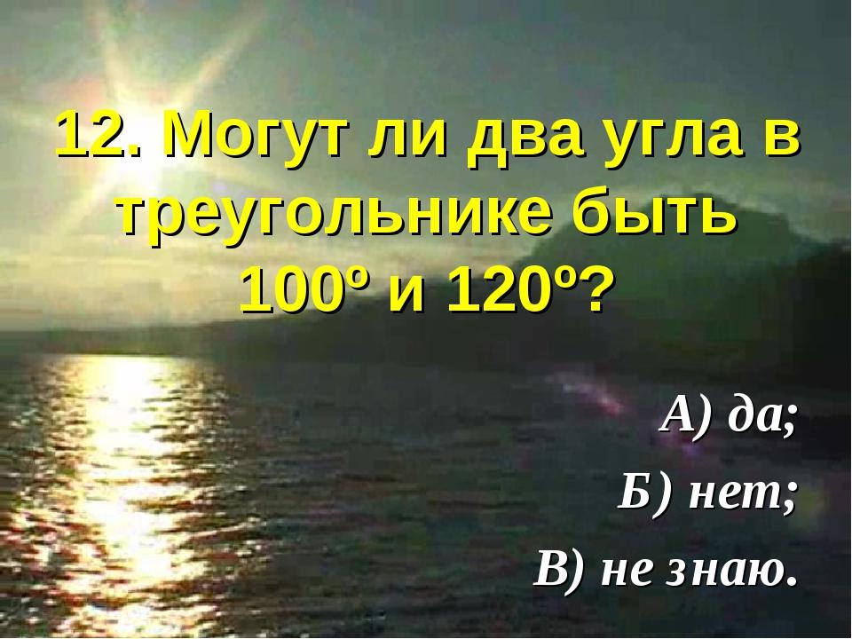 12. Могут ли два угла в треугольнике быть 100º и 120º? А) да; Б) нет; В) не з...