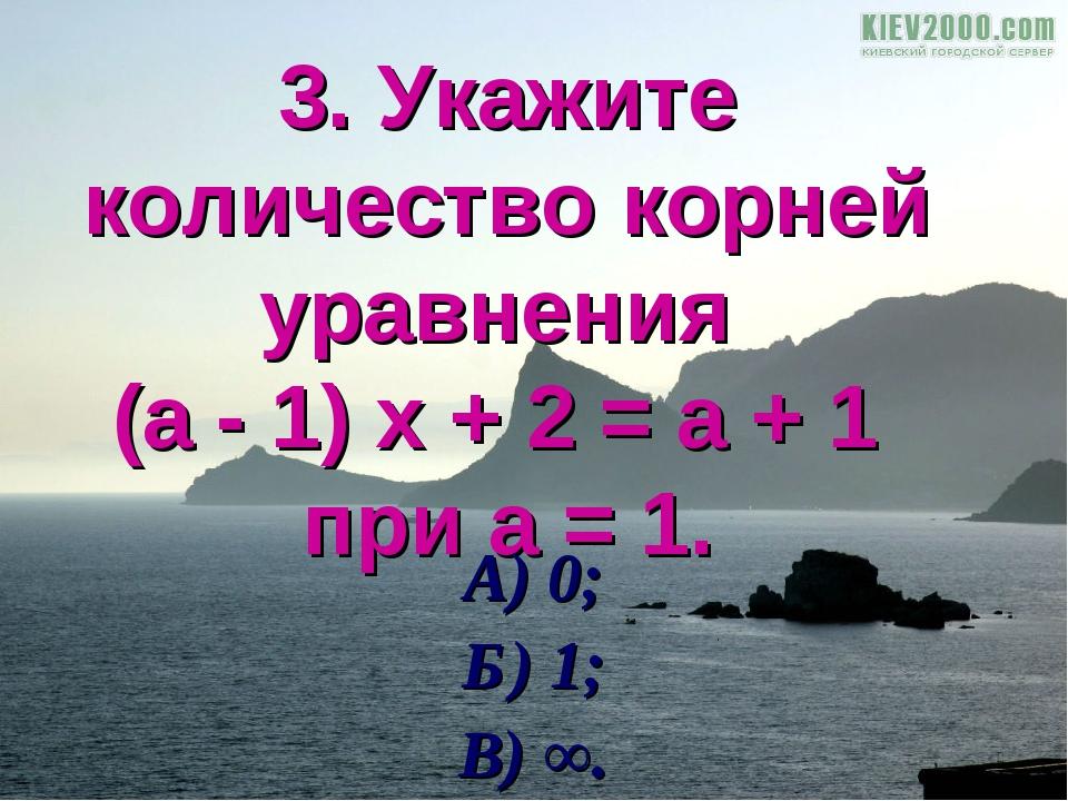 3. Укажите количество корней уравнения (а - 1) х + 2 = а + 1 при а = 1. А) 0;...