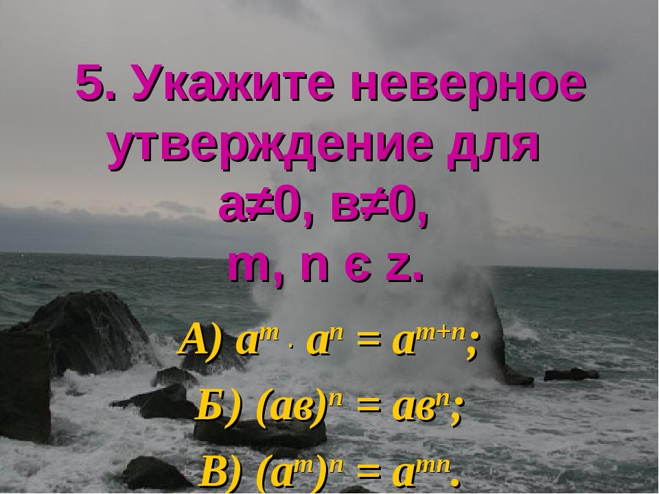 5. Укажите неверное утверждение для а≠0, в≠0, m, n є z. А) аm ∙ аn = аm+n; Б)...