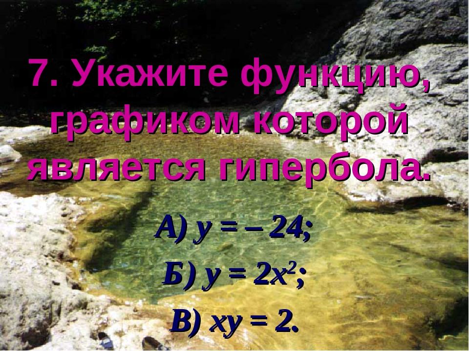 7. Укажите функцию, графиком которой является гипербола. А) у = – 24; Б) у =...
