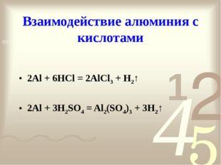 Взаимодействие алюминия с кислотами 2Al + 6HCl = 2AlCl3 + H2↑ 2Al + 3H2SO4 =