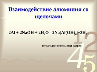 Взаимодействие алюминия со щелочами 2Al + 2NaOH + 2H2O =2Na[Al(OH)4]+3H2↑ Тет