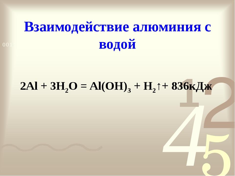 Взаимодействие алюминия с водой 2Al + 3H2O = Al(ОН)3 + H2↑+ 836кДж