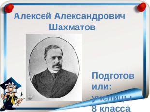 Алексей Александрович Шахматов Подготовили: ученицы 8 класса Б Бешанова Дарья