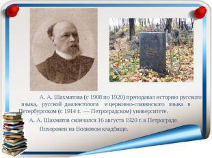 А. А. Шахматова (с 1908 по 1920) преподавал историю русского языка, русской