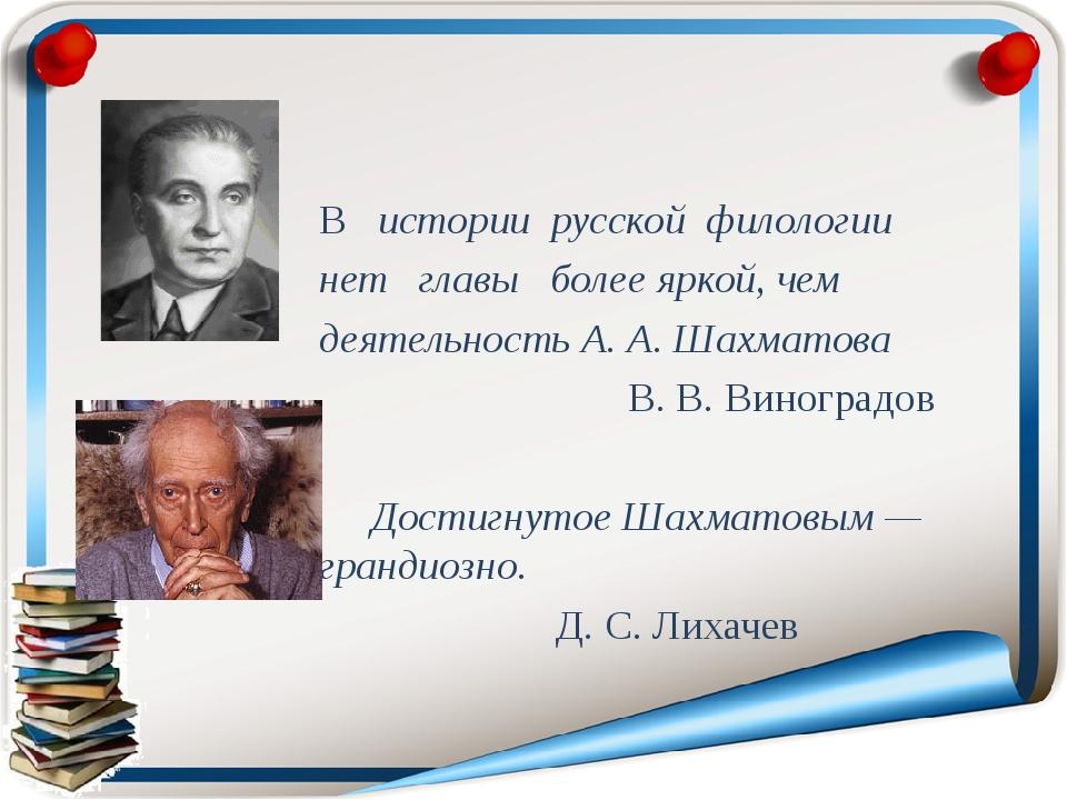 В истории русской филологии нет главы более яркой, чем деятельность А. А. Шах...