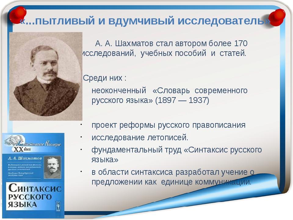 «...пытливый и вдумчивый исследователь» А. А. Шахматов стал автором более 17...