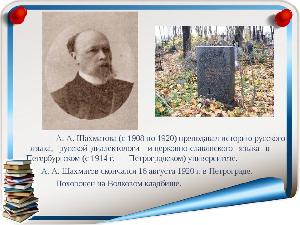 А. А. Шахматова (с 1908 по 1920) преподавал историю русского языка, русской...