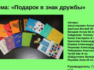 Тема: «Подарок в знак дружбы» Авторы: Августинович Антон 5а кл. Братына Матве