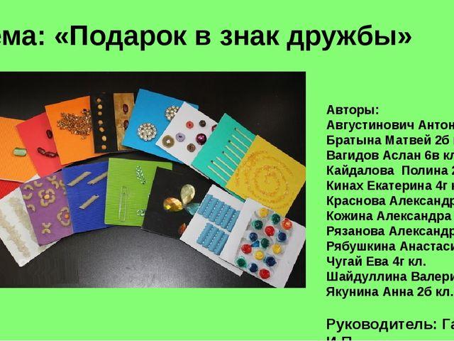 Тема: «Подарок в знак дружбы» Авторы: Августинович Антон 5а кл. Братына Матве...