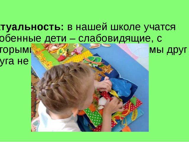 Актуальность: в нашей школе учатся особенные дети – слабовидящие, с которыми...
