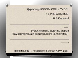 Директору КОГОКУ СОШ с УИОП г. Белой Холуницы Н.В.Кашиной ___________________