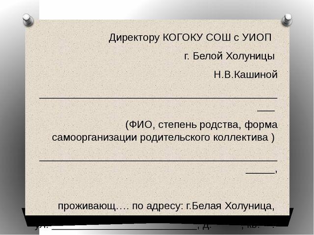 Директору КОГОКУ СОШ с УИОП г. Белой Холуницы Н.В.Кашиной ___________________...